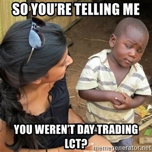 So You're Telling me - So you're telling me You weren't day trading LCT?