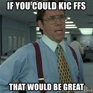 Office Space Boss - IF YOU COULD KIC FFS THAT WOULD BE GREAT