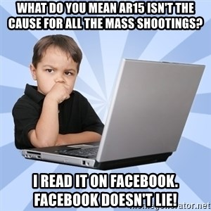 Programmers son - What do you mean AR15 isn't the cause for all the mass shootings? I read it on facebook.  Facebook doesn't lie!