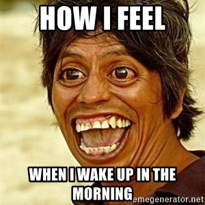 Crazy funny - How i feel When i wake up in the morning