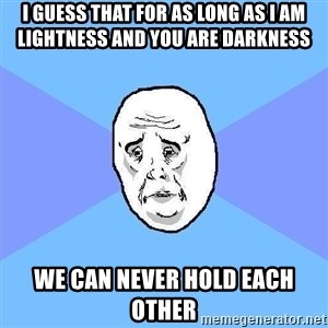 Okay Guy - i guess that for as long as I am lightness and you are darkness we can never hold each other