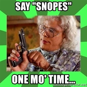 "Madea - say ""snopes"" one mo' time..."