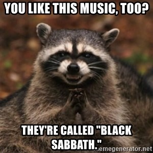 """evil raccoon - You like this music, too? They're called """"Black Sabbath."""""""