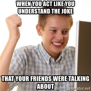 Noob kid - when you act like you understand the joke that your friends were talking about