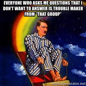 "Bed Time Hitler - Everyone who asks me questions that I don't want to answer is trouble maker from ""that group"""