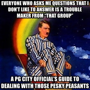 "Bed Time Hitler - Everyone who asks me questions that I don't like to answer is a trouble maker from ""that group"" A PG City Official's guide to dealing with those pesky peasants"