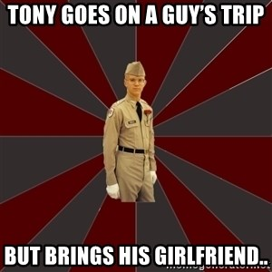 Stereotypical Corps Guy - Tony goes on a guy's trip But brings his girlfriend..