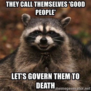 evil raccoon - they call themselves 'good people' let's govern them to death