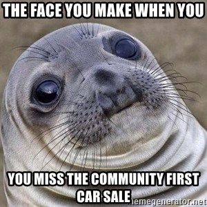 Awkward Seal - The face you make when you  You miss the Community First Car Sale