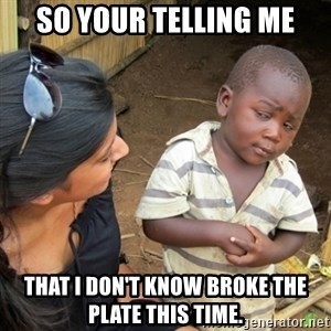 Skeptical 3rd World Kid - So your telling me That I don't know broke the Plate this time.
