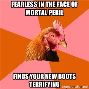 Anti Joke Chicken - Fearless in the face of mortal peril Finds your new boots terrifying