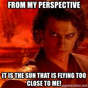 Anakin Skywalker - From my perspective  It is the sun that is flying too close to me!
