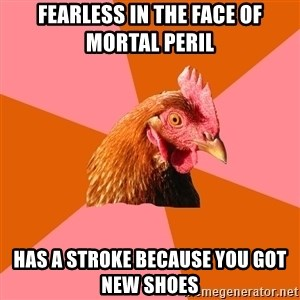 Anti Joke Chicken - Fearless in the face of mortal peril Has a stroke because you got new shoes