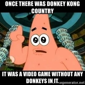 ugly barnacle patrick - Once there was Donkey Kong Country it was a video game without any donkeys in it.