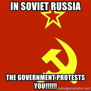 In Soviet Russia - In soviet russia  the government protests you!!!!!!