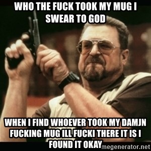 am i the only one around here - who the fuck took my mug i swear to god when i find whoever took my damjn fucking mug ill fucki there it is i found it okay