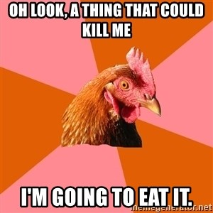 Anti Joke Chicken - Oh look, a thing that could kill me I'm going to eat it.