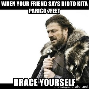 Winter is Coming - When your friend says didto kita parigo 7feet BRACE YOURSELF