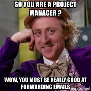Willy Wonka - So you are a project manager ? Wow, you must be really good at forwarding emails