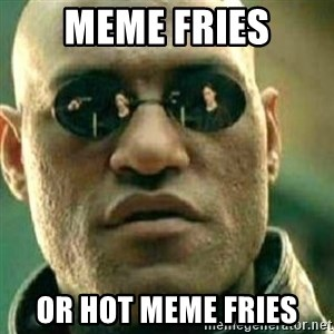 What If I Told You - meme fries or hot meme fries