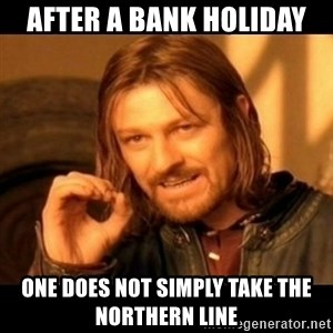 Does not simply walk into mordor Boromir  - AFTER A BANK HOLIDAY  ONE DOES NOT SIMPLY TAKE THE NORTHERN LINE