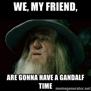 no memory gandalf - WE, MY FRIEND, ARE GONNA HAVE A GANDALF TIME