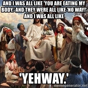 storytime jesus - And I was all like 'You are eating my body.' and they were all like 'No way!' and I was all like 'Yehway.'