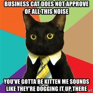 Business Cat - business cat does not approve of all this noise you've gotta be kitten me sounds like they're dogging it up there