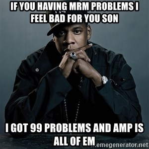 Jay Z problem - If you having MRM problems I feel bad for you son I got 99 problems and AMP is all of em