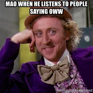 Willy Wonka - Mao when he listens to people saying oww
