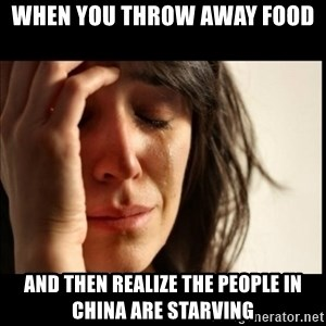 First World Problems - when you throw away food  and then realize the people in China are starving
