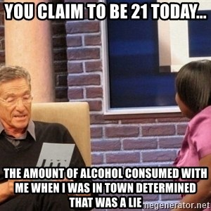 Maury Lie Detector - You claim to be 21 today... The amount of alcohol consumed with me when I was in town determined that was a lie