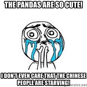 Crying face - The Pandas are so cute! I don't even care that the Chinese people are starving!