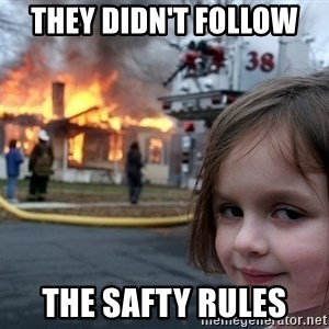 Disaster Girl - they didn't follow  the safty rules