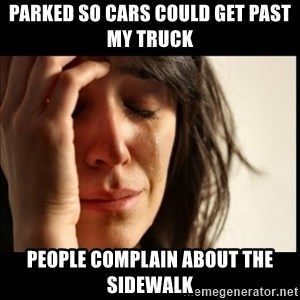 First World Problems - parked so cars could get past my truck People complain about the sidewalk