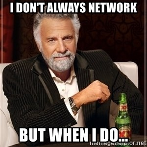 The Most Interesting Man In The World - I don't always network but when i do...