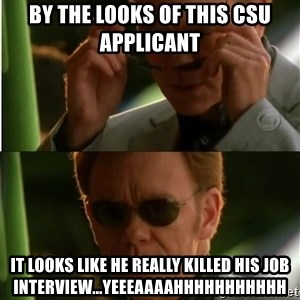 Csi - By the looks of this CSU applicant It looks like he really killed his job interview...Yeeeaaaahhhhhhhhhhh