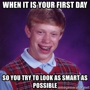 Bad Luck Brian - When it is your first day So you try to look as smart as possible