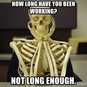 Skeleton waiting - How long have you been working? Not long enough.