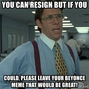 Office Space Boss - You can resign but if you  could, please leave your beyonce meme that would be great!