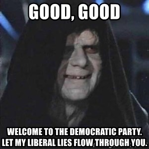 darth sidious mun - Good, Good Welcome to the Democratic party. Let my liberal lies flow through you.