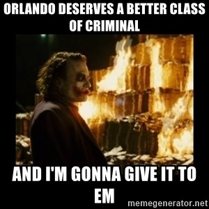 Not about the money joker - Orlando deserves a better class of criminal and i'm gonna give it to em
