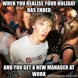Sudden clarity clarence - When you realise your holiday has ended and you get a new manager at work