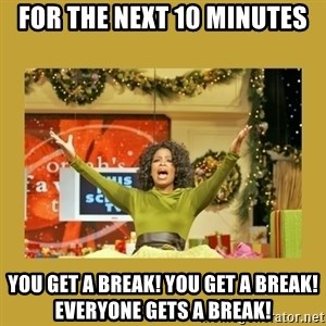 Oprah You get a - For the Next 10 minutes you get a break! you get a break! everyone gets a break!