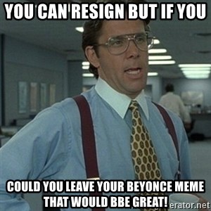 Office Space Boss - You can resign but if you  could you leave your beyonce meme that would bbe great!