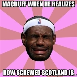 LeBron James - Macduff when he realizes How screwed Scotland is