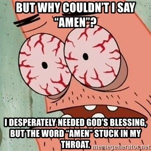 "Patrick - But why couldn't I say ""Amen""?  I desperately needed God's blessing, but the word ""Amen"" stuck in my throat."