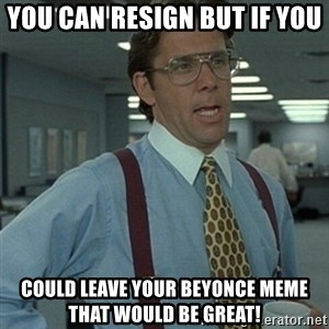 Office Space Boss - you can resign but if you could leave your beyonce meme that would be great!