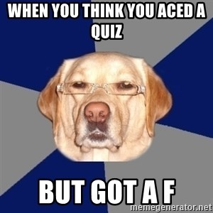 Racist Dawg - when you think you aced a quiz  but got a f