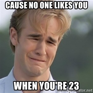 Dawson's Creek - cause no one likes you when you're 23